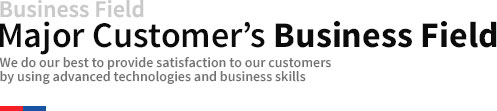 Business Field Major Customer's business field We do our best to provide satisfaction to our customers by using advanced technologies and business skills