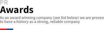 PR Awards As an award winning company (see list below) we are proven to have a history as a strong, reliable company.